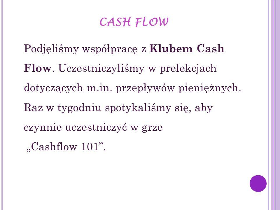 CASH FLOW Podjęliśmy współpracę z Klubem Cash Flow. Uczestniczyliśmy w prelekcjach dotyczących m.in. przepływów pieniężnych. Raz w tygodniu spotykaliś