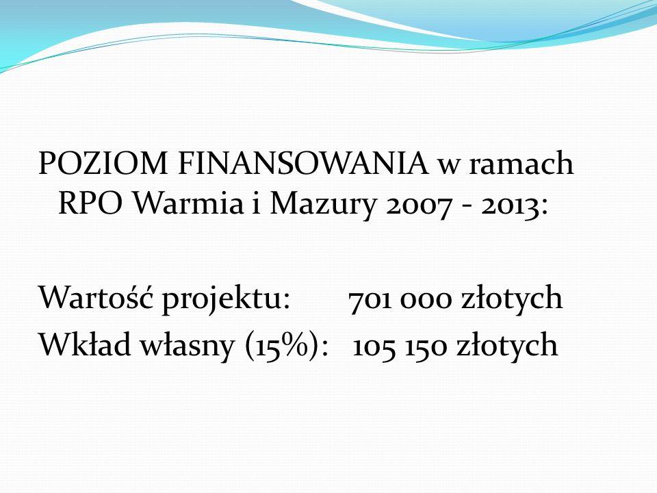 POZIOM FINANSOWANIA w ramach RPO Warmia i Mazury 2007 - 2013: Wartość projektu: 701 000 złotych Wkład własny (15%): 105 150 złotych