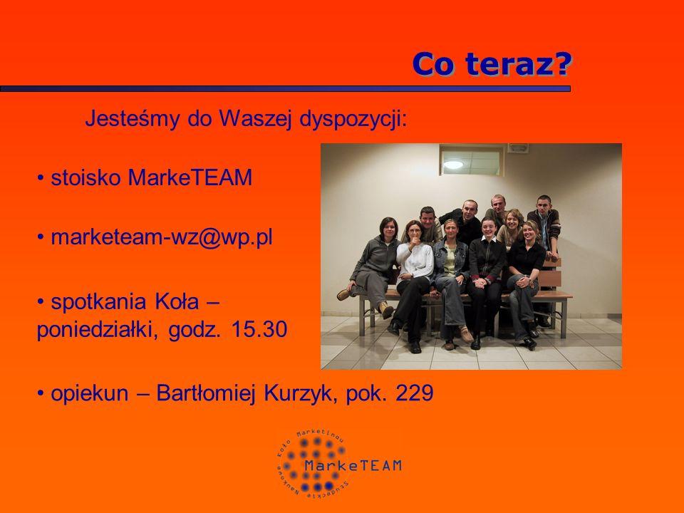 Co teraz? Jesteśmy do Waszej dyspozycji: stoisko MarkeTEAM marketeam-wz@wp.pl spotkania Koła – poniedziałki, godz. 15.30 opiekun – Bartłomiej Kurzyk,