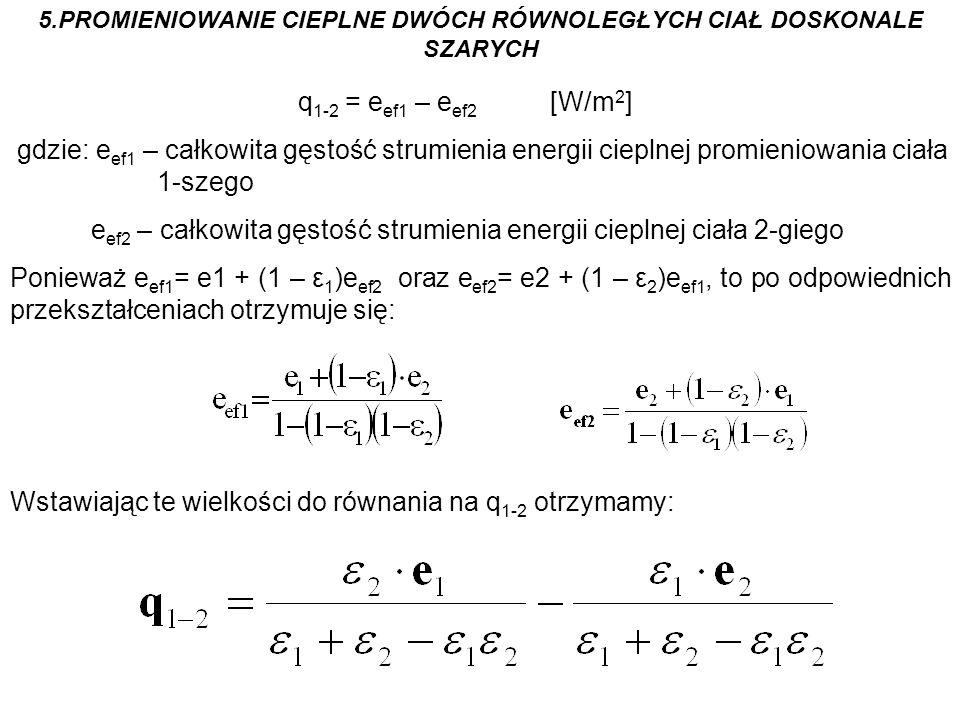 5.PROMIENIOWANIE CIEPLNE DWÓCH RÓWNOLEGŁYCH CIAŁ DOSKONALE SZARYCH q 1-2 = e ef1 – e ef2 [W/m 2 ] gdzie: e ef1 – całkowita gęstość strumienia energii