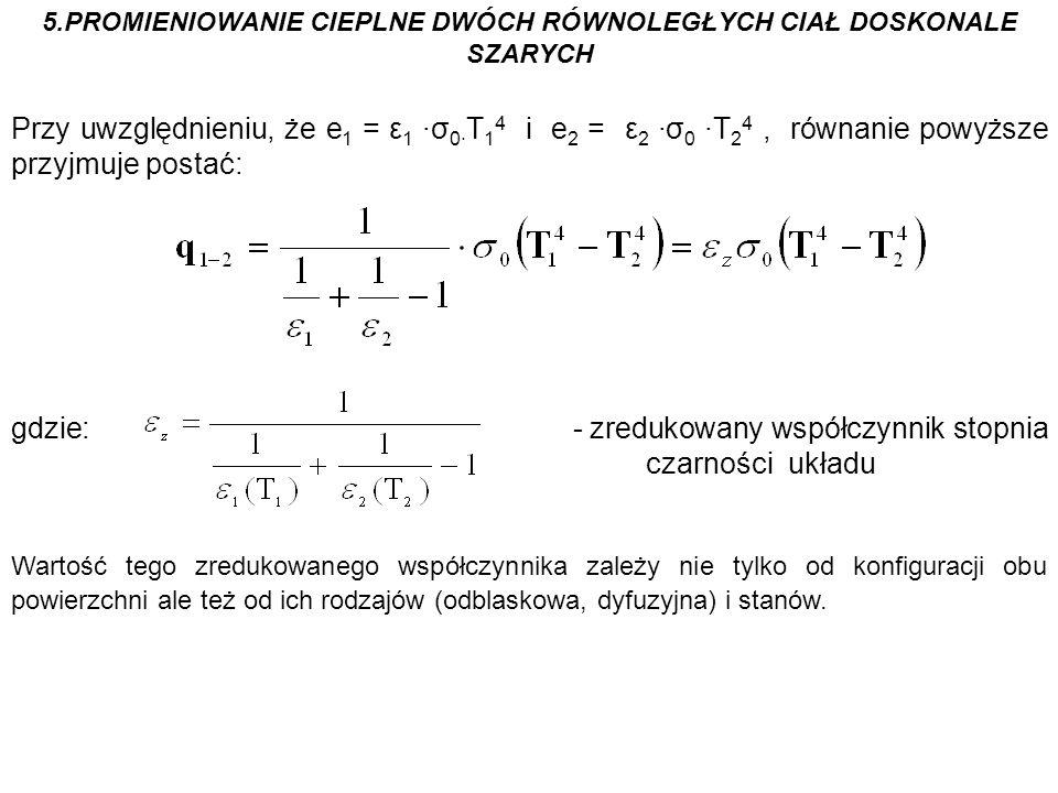5.PROMIENIOWANIE CIEPLNE DWÓCH RÓWNOLEGŁYCH CIAŁ DOSKONALE SZARYCH Przy uwzględnieniu, że e 1 = ε 1 ·σ 0· T 1 4 i e 2 = ε 2 ·σ 0 ·T 2 4, równanie powy