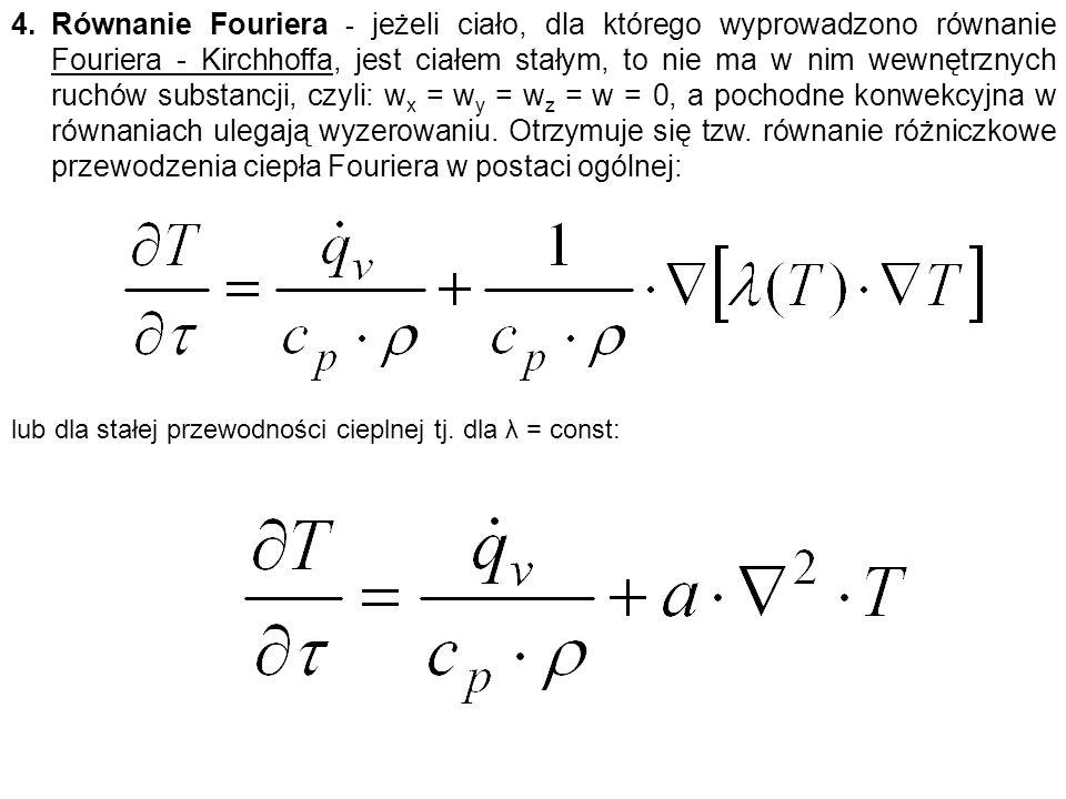 4.Równanie Fouriera - jeżeli ciało, dla którego wyprowadzono równanie Fouriera - Kirchhoffa, jest ciałem stałym, to nie ma w nim wewnętrznych ruchów substancji, czyli: w x = w y = w z = w = 0, a pochodne konwekcyjna w równaniach ulegają wyzerowaniu.