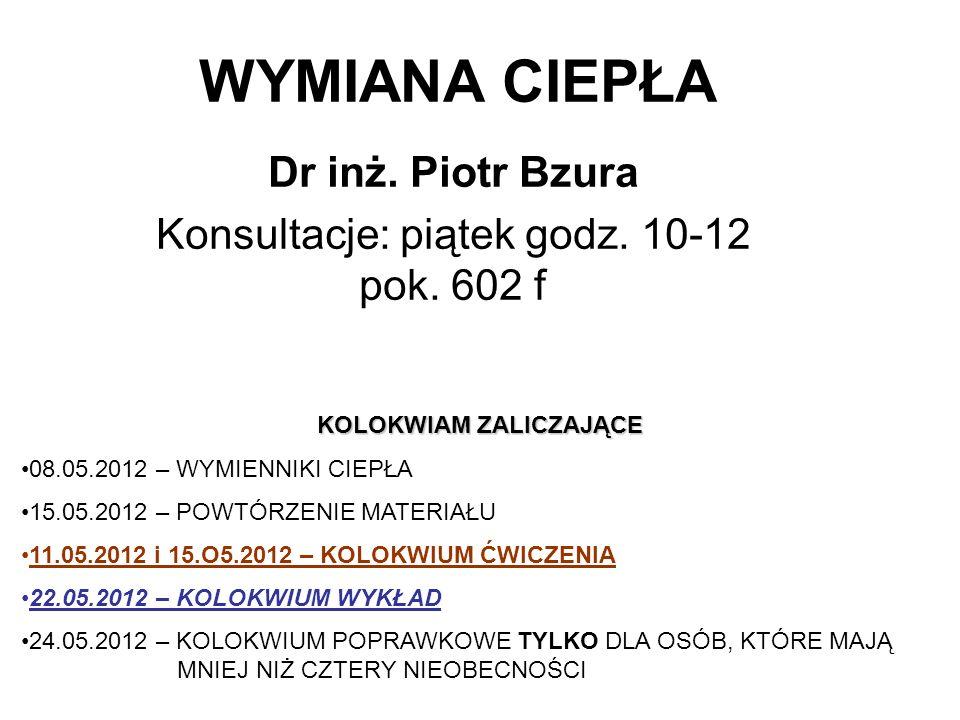 WYMIANA CIEPŁA Dr inż. Piotr Bzura Konsultacje: piątek godz. 10-12 pok. 602 f KOLOKWIAM ZALICZAJĄCE 08.05.2012 – WYMIENNIKI CIEPŁA 15.05.2012 – POWTÓR