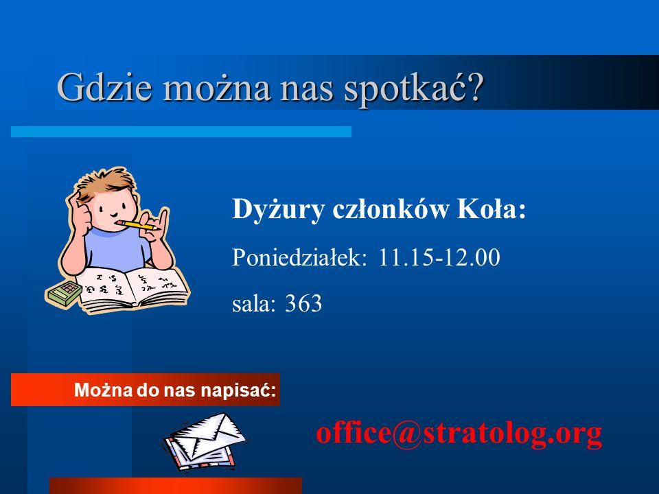 Gdzie można nas spotkać? Można do nas napisać: office@stratolog.org Dyżury członków Koła: Poniedziałek: 11.15-12.00 sala: 363