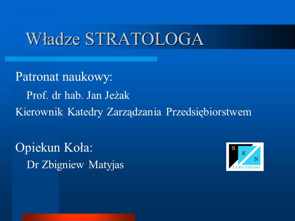 Władze STRATOLOGA Patronat naukowy: Prof. dr hab. Jan Jeżak Kierownik Katedry Zarządzania Przedsiębiorstwem Opiekun Koła: Dr Zbigniew Matyjas