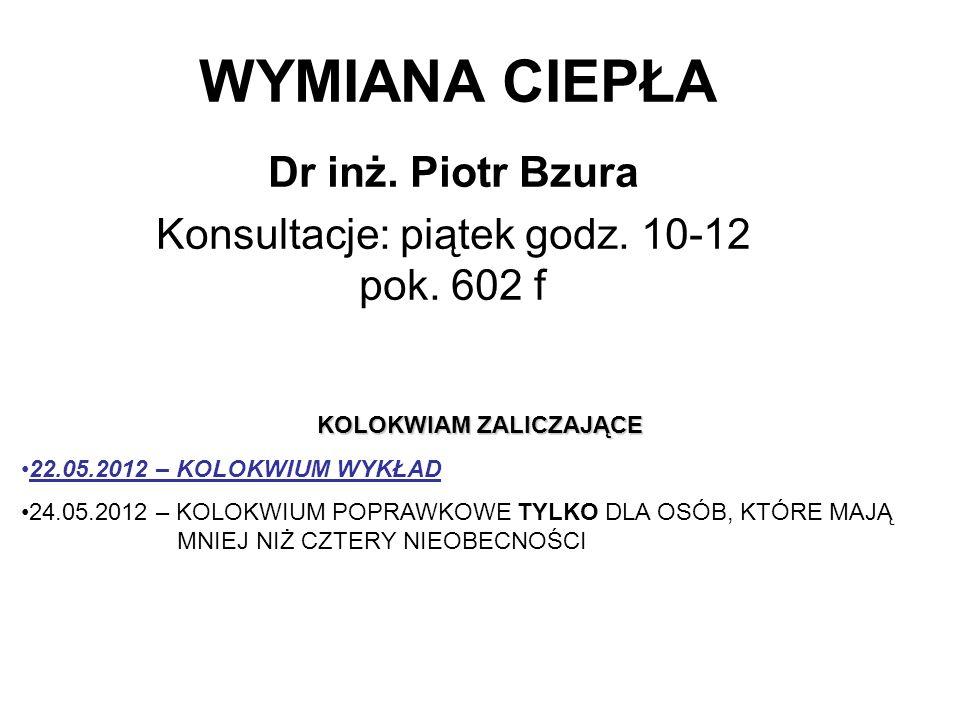 WYMIANA CIEPŁA Dr inż. Piotr Bzura Konsultacje: piątek godz. 10-12 pok. 602 f KOLOKWIAM ZALICZAJĄCE 22.05.2012 – KOLOKWIUM WYKŁAD 24.05.2012 – KOLOKWI