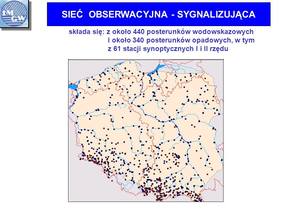 SIEĆ OBSERWACYJNA - SYGNALIZUJĄCA składa się: z około 440 posterunków wodowskazowych i około 340 posterunków opadowych, w tym z 61 stacji synoptycznych I i II rzędu