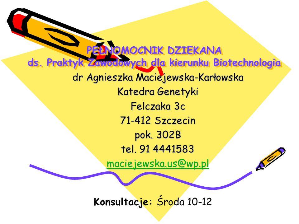 PEŁNOMOCNIK DZIEKANA ds. Praktyk Zawodowych dla kierunku Biotechnologia dr Agnieszka Maciejewska-Karłowska Katedra Genetyki Felczaka 3c 71-412 Szczeci
