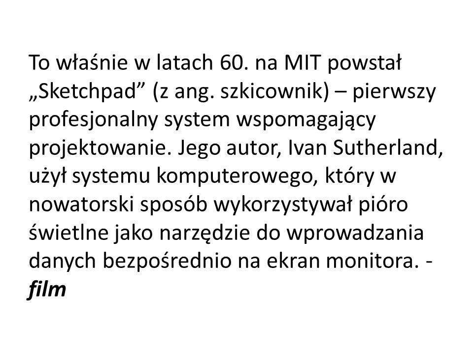 To właśnie w latach 60. na MIT powstał Sketchpad (z ang. szkicownik) – pierwszy profesjonalny system wspomagający projektowanie. Jego autor, Ivan Suth
