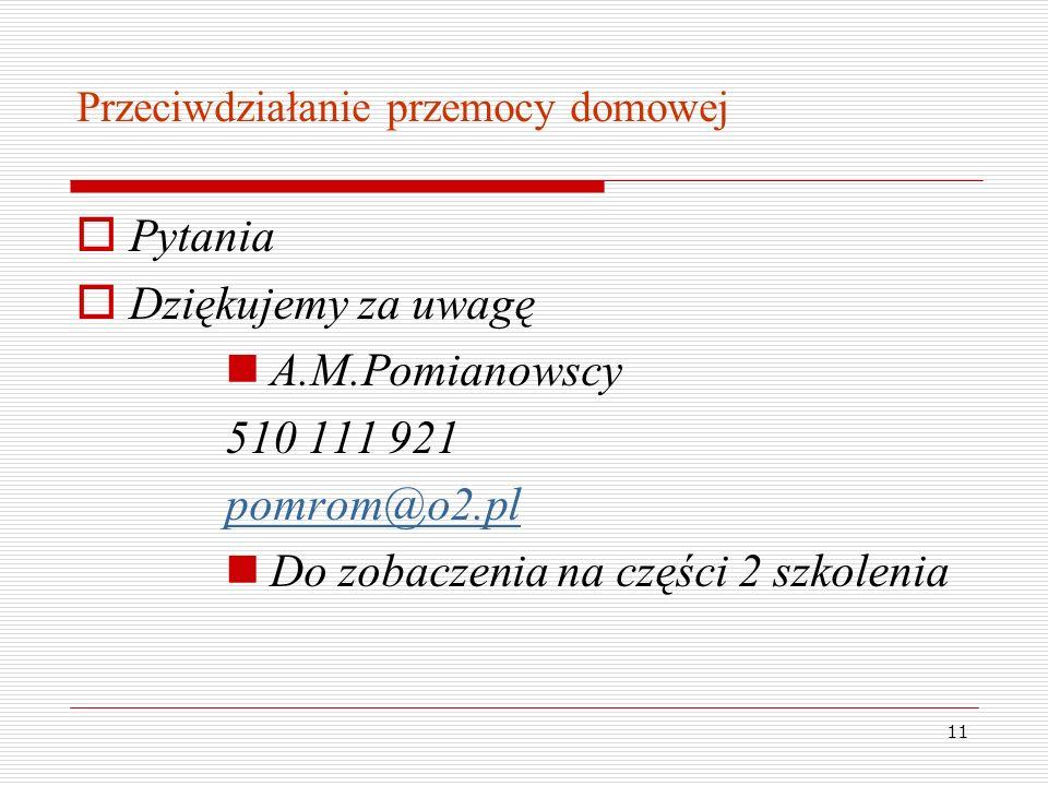 11 Przeciwdziałanie przemocy domowej Pytania Dziękujemy za uwagę A.M.Pomianowscy 510 111 921 pomrom@o2.pl Do zobaczenia na części 2 szkolenia