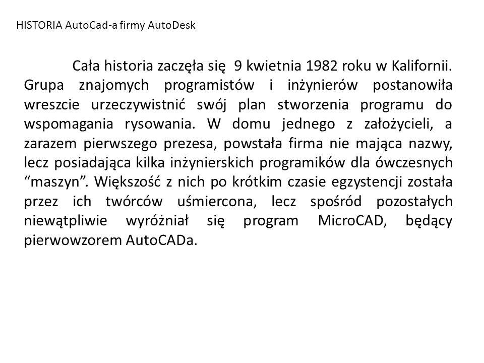 HISTORIA AutoCad-a firmy AutoDesk Sam MicroCAD był programem wspomagającym rysowanie 2D na 8-bitowym komputerze firmy IBM – Marinchip 9900 i oferowany był w cenie 15$ przy koszcie komputera wynoszącym 1000$.