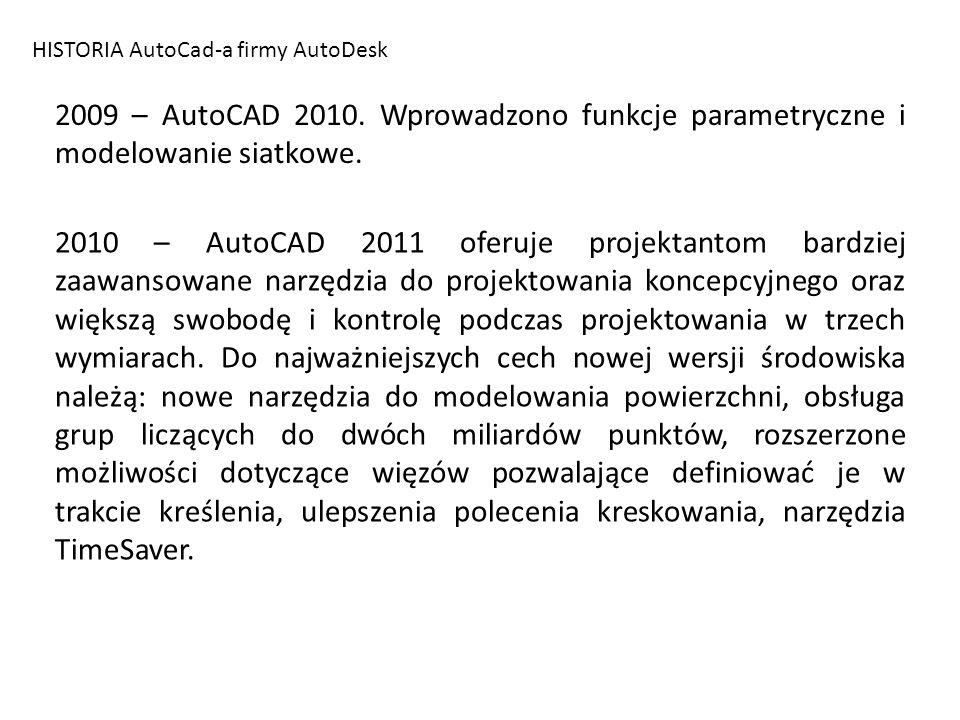 HISTORIA AutoCad-a firmy AutoDesk 2009 – AutoCAD 2010. Wprowadzono funkcje parametryczne i modelowanie siatkowe. 2010 – AutoCAD 2011 oferuje projektan