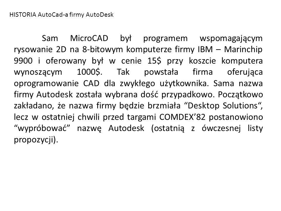 HISTORIA AutoCad-a firmy AutoDesk Sam MicroCAD był programem wspomagającym rysowanie 2D na 8-bitowym komputerze firmy IBM – Marinchip 9900 i oferowany