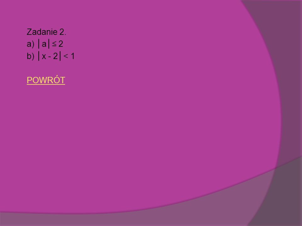 Zadanie 2. a) a 2 b) x - 2< 1 POWRÓT