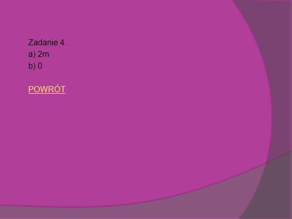Zadanie 4. a) 2m b) 0 POWRÓT