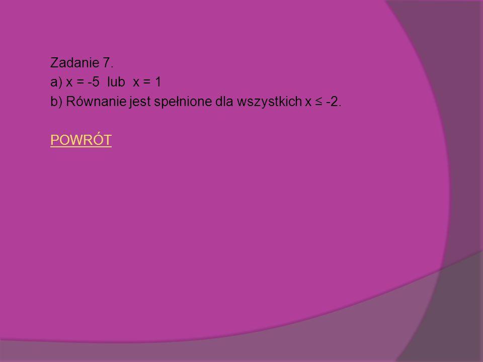 Zadanie 7. a) x = -5 lub x = 1 b) Równanie jest spełnione dla wszystkich x -2. POWRÓT