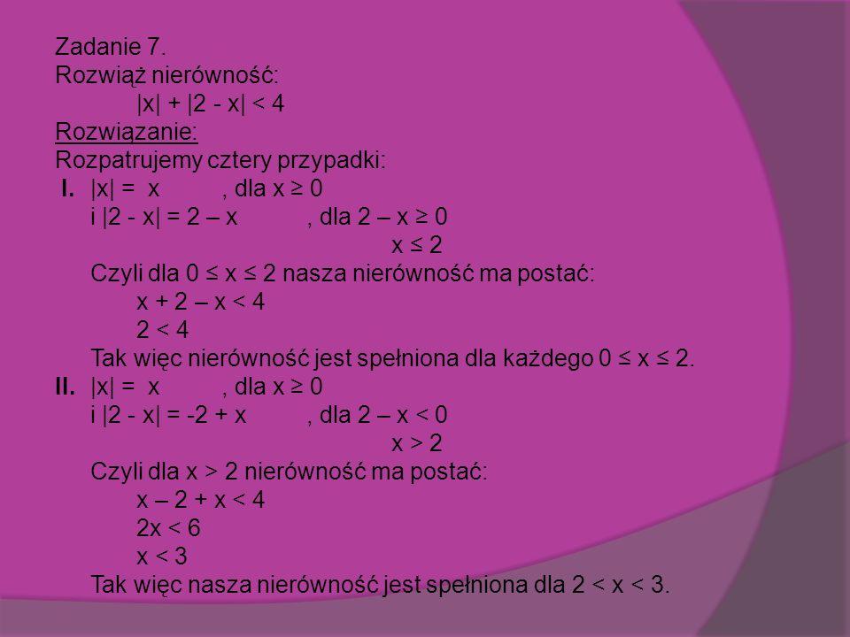 Zadanie 7.Rozwiąż nierówność: |x| + |2 - x| < 4 Rozwiązanie: Rozpatrujemy cztery przypadki: I.