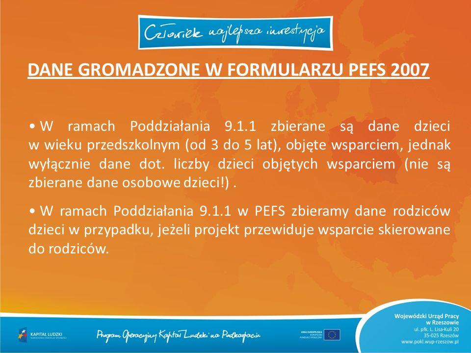 DANE GROMADZONE W FORMULARZU PEFS 2007 W ramach Poddziałania 9.1.1 zbierane są dane dzieci w wieku przedszkolnym (od 3 do 5 lat), objęte wsparciem, je