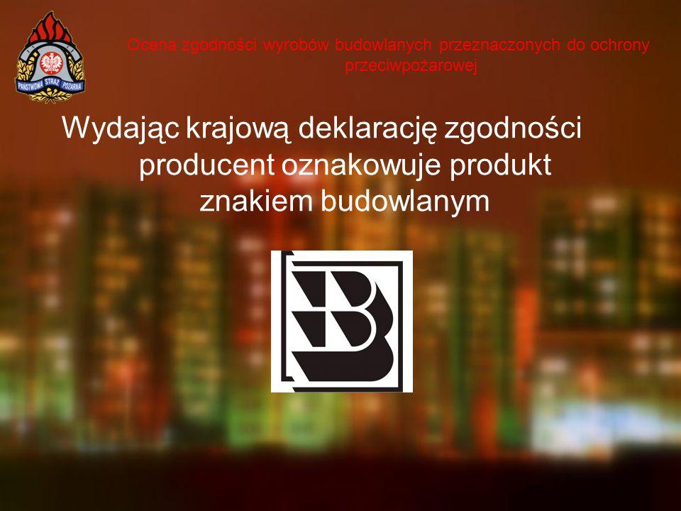 Ocena zgodności wyrobów budowlanych przeznaczonych do ochrony przeciwpożarowej Wydając krajową deklarację zgodności producent oznakowuje produkt znaki