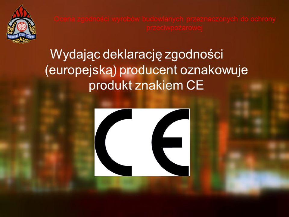 Ocena zgodności wyrobów budowlanych przeznaczonych do ochrony przeciwpożarowej Wydając deklarację zgodności (europejską) producent oznakowuje produkt