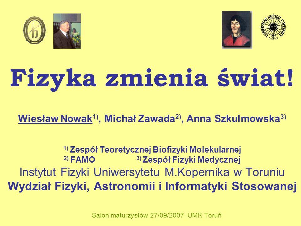 Fizyka zmienia świat! Wiesław Nowak 1), Michał Zawada 2), Anna Szkulmowska 3) 1) Zespół Teoretycznej Biofizyki Molekularnej 2) FAMO 3) Zespół Fizyki M