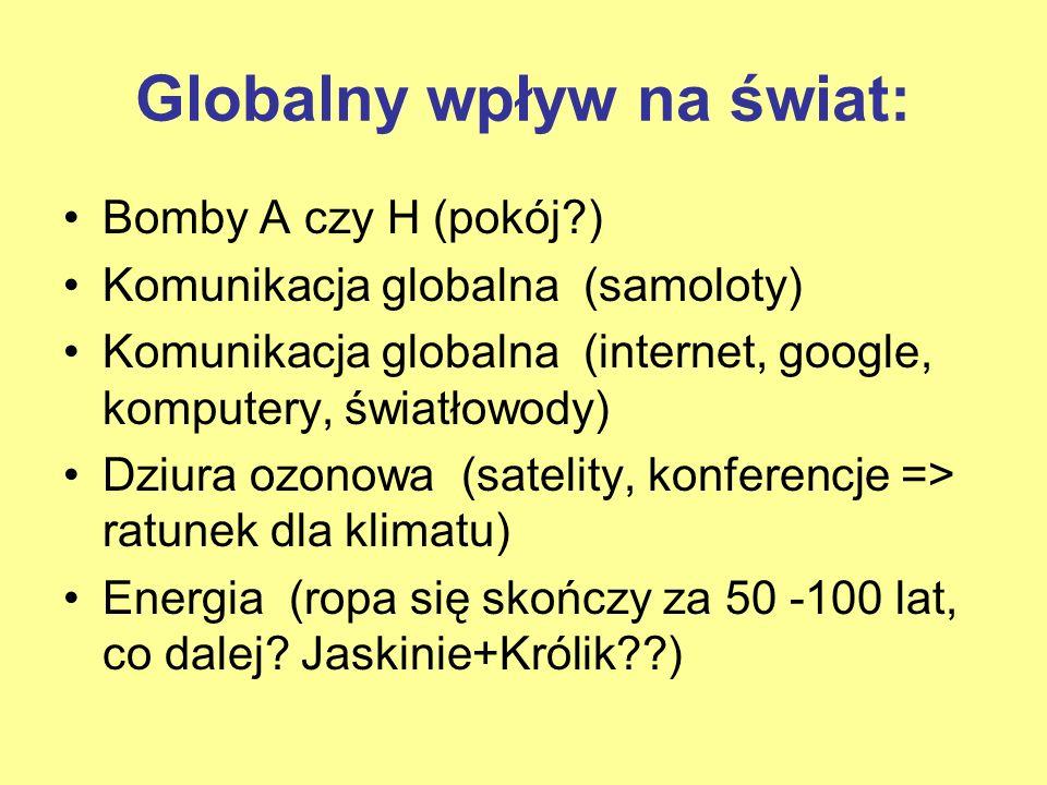 Globalny wpływ na świat: Bomby A czy H (pokój?) Komunikacja globalna (samoloty) Komunikacja globalna (internet, google, komputery, światłowody) Dziura
