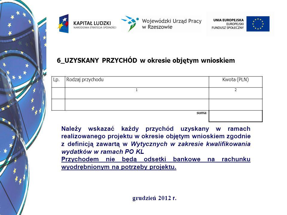 grudzień 2012 r. 6_UZYSKANY PRZYCHÓD w okresie objętym wnioskiem Lp.Rodzaj przychoduKwota (PLN) 12 suma: Należy wskazać każdy przychód uzyskany w rama