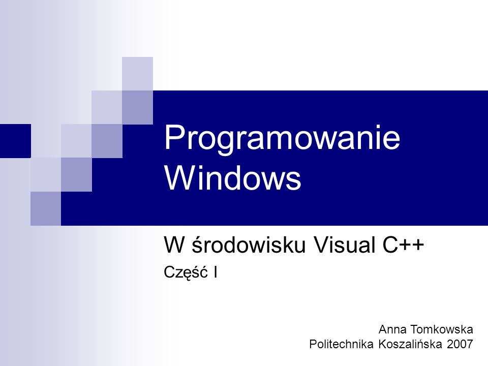 Programowanie Windows W środowisku Visual C++ Część I Anna Tomkowska Politechnika Koszalińska 2007