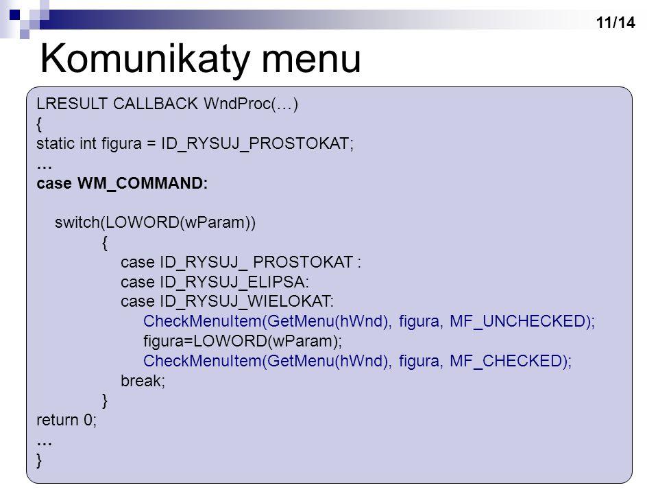 Komunikaty menu LRESULT CALLBACK WndProc(…) { static int figura = ID_RYSUJ_PROSTOKAT; … case WM_COMMAND: switch(LOWORD(wParam)) { case ID_RYSUJ_ PROST