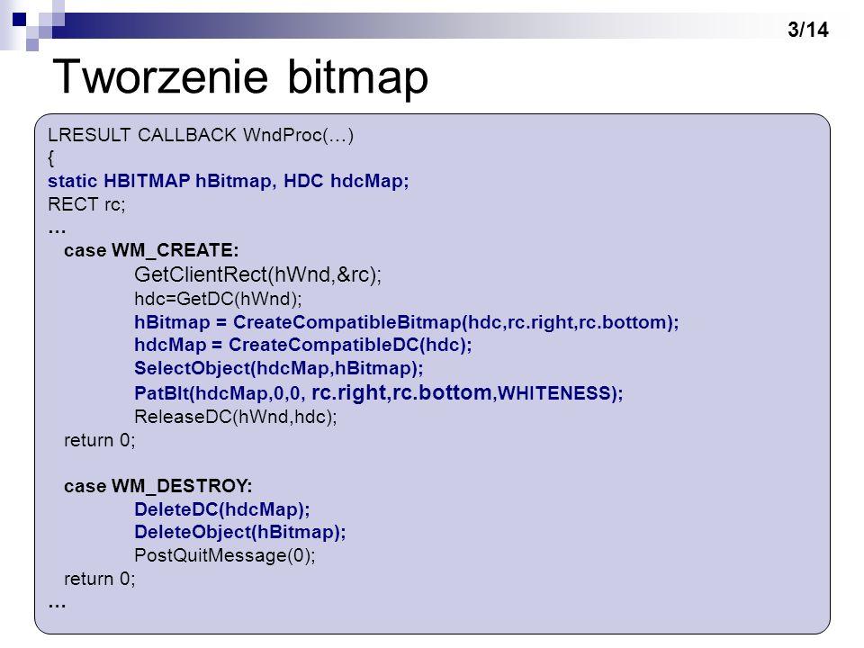 Tworzenie bitmap LRESULT CALLBACK WndProc(…) { static HBITMAP hBitmap, HDC hdcMap; RECT rc; … case WM_CREATE: GetClientRect(hWnd,&rc); hdc=GetDC(hWnd)