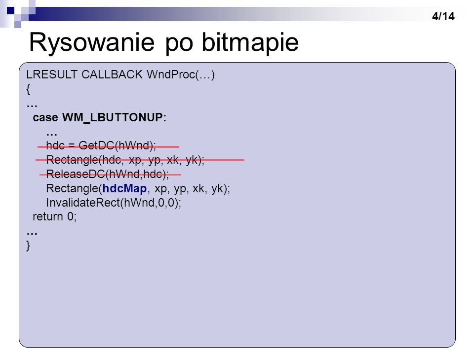 Rysowanie po bitmapie LRESULT CALLBACK WndProc(…) { … case WM_LBUTTONUP: … hdc = GetDC(hWnd); Rectangle(hdc, xp, yp, xk, yk); ReleaseDC(hWnd,hdc); Rec