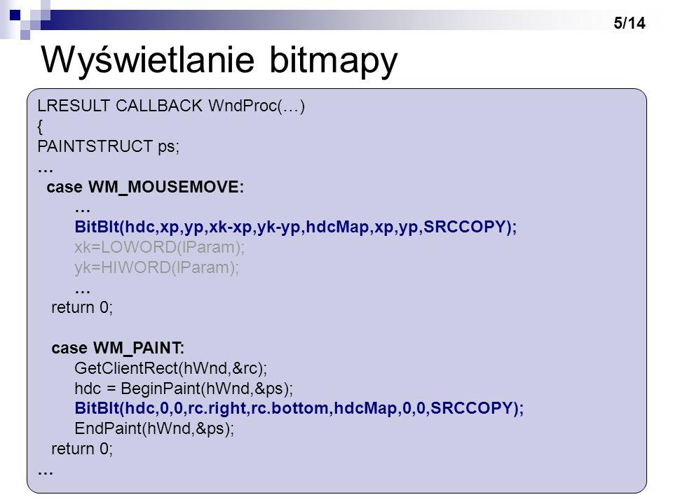 Wyświetlanie bitmapy LRESULT CALLBACK WndProc(…) { PAINTSTRUCT ps; … case WM_MOUSEMOVE: … BitBlt(hdc,xp,yp,xk-xp,yk-yp,hdcMap,xp,yp,SRCCOPY); xk=LOWOR