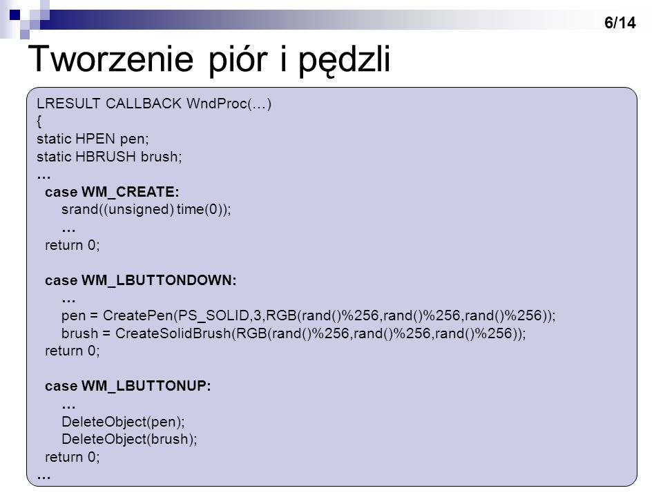 Tworzenie piór i pędzli LRESULT CALLBACK WndProc(…) { static HPEN pen; static HBRUSH brush; … case WM_CREATE: srand((unsigned) time(0)); … return 0; c