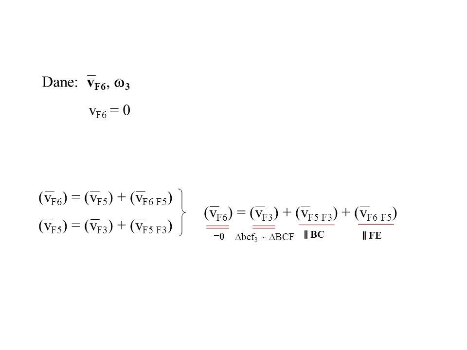 Dane: v F6, 3 v F6 = 0 (v F6 ) = (v F5 ) + (v F6 F5 ) (v F5 ) = (v F3 ) + (v F5 F3 ) (v F6 ) = (v F3 ) + (v F5 F3 ) + (v F6 F5 ) =0 BC FE bcf 3 ~ BCF