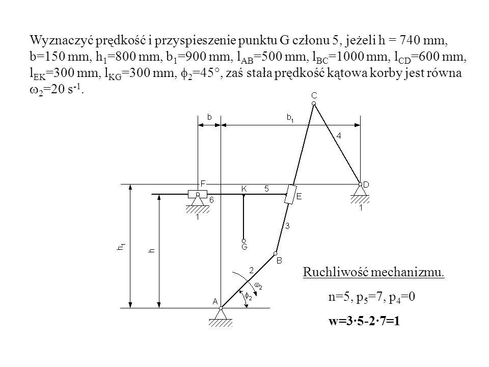 Wyznaczyć prędkość i przyspieszenie punktu G członu 5, jeżeli h = 740 mm, b=150 mm, h 1 =800 mm, b 1 =900 mm, l AB =500 mm, l BC =1000 mm, l CD =600 m