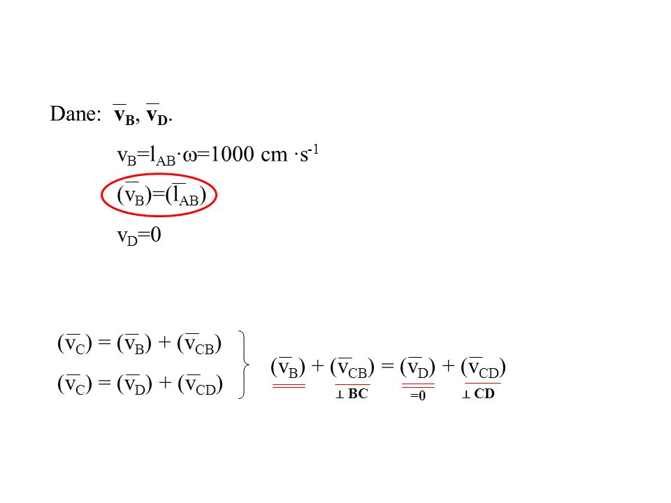 Dane: v B, v D. v B =l AB · =1000 cm ·s -1 (v B )=(l AB ) v D =0 (v C ) = (v B ) + (v CB ) (v C ) = (v D ) + (v CD ) BC =0 CD (v B ) + (v CB ) = (v D
