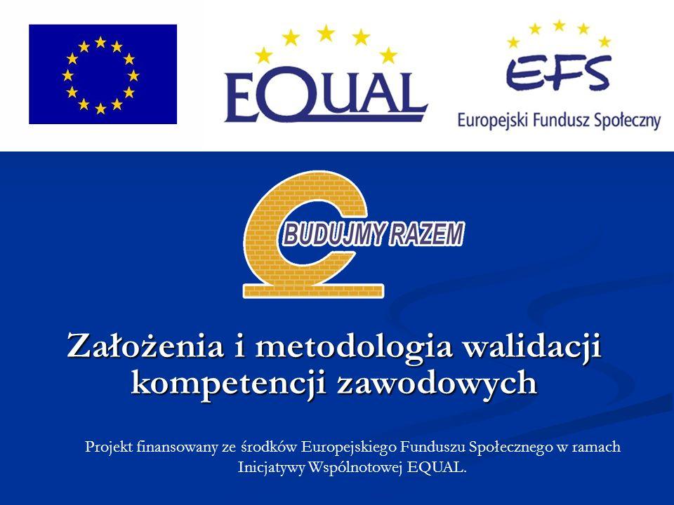Projekt finansowany ze środków Europejskiego Funduszu Społecznego w ramach Inicjatywy Wspólnotowej EQUAL. Założenia i metodologia walidacji kompetencj