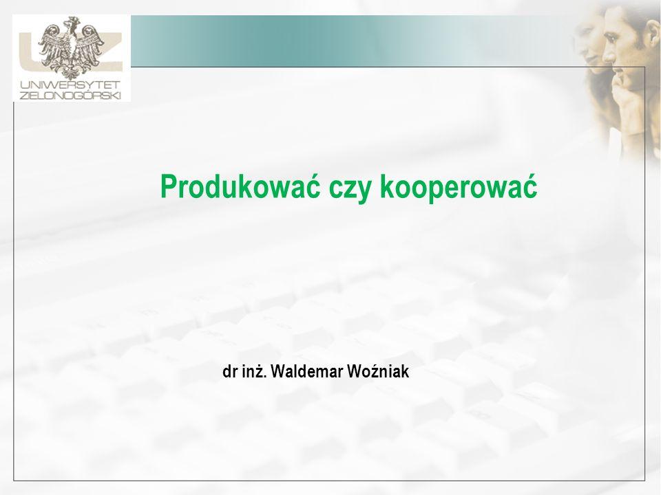 Produkować czy kooperować dr inż. Waldemar Woźniak