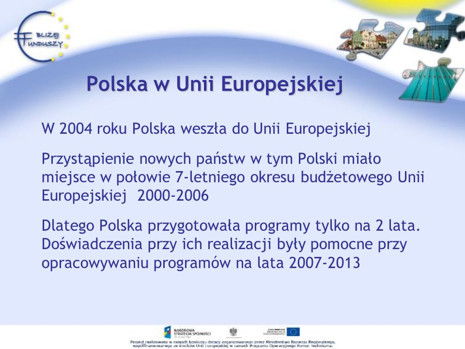Polska w Unii Europejskiej W 2004 roku Polska weszła do Unii Europejskiej Przystąpienie nowych państw w tym Polski miało miejsce w połowie 7-letniego okresu budżetowego Unii Europejskiej 2000-2006 Dlatego Polska przygotowała programy tylko na 2 lata.