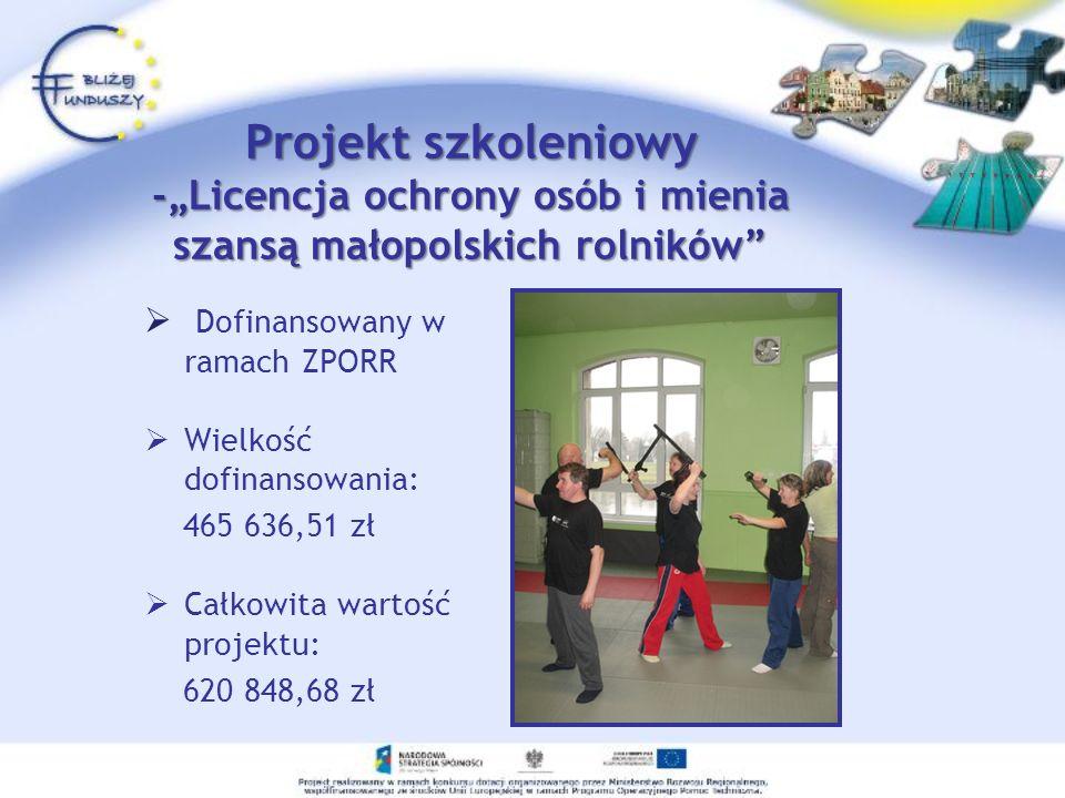 Projekt szkoleniowy -Licencja ochrony osób i mienia szansą małopolskich rolników Dofinansowany w ramach ZPORR Wielkość dofinansowania: 465 636,51 zł Całkowita wartość projektu: 620 848,68 zł