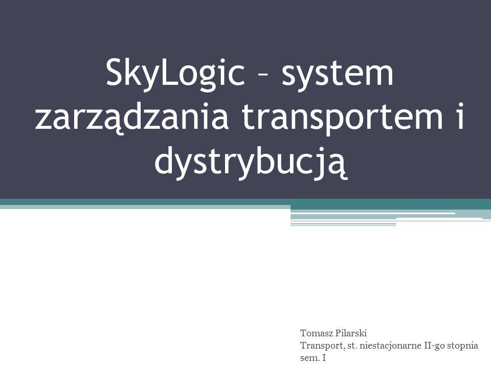 SkyLogic – system zarządzania transportem i dystrybucją Tomasz Pilarski Transport, st. niestacjonarne II-go stopnia sem. I