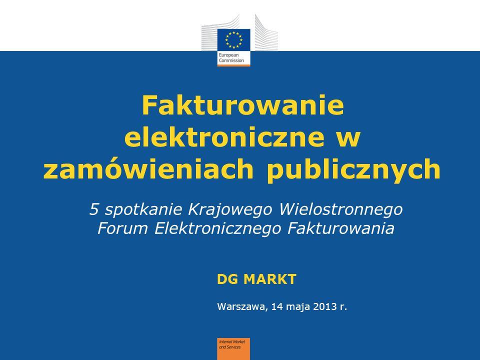 Fakturowanie elektroniczne w zamówieniach publicznych DG MARKT Warszawa, 14 maja 2013 r. 5 spotkanie Krajowego Wielostronnego Forum Elektronicznego Fa