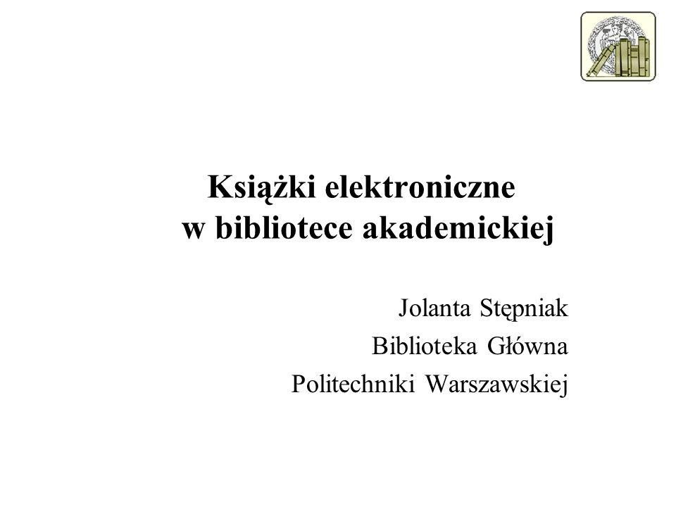 Książki elektroniczne w bibliotece akademickiej Jolanta Stępniak Biblioteka Główna Politechniki Warszawskiej