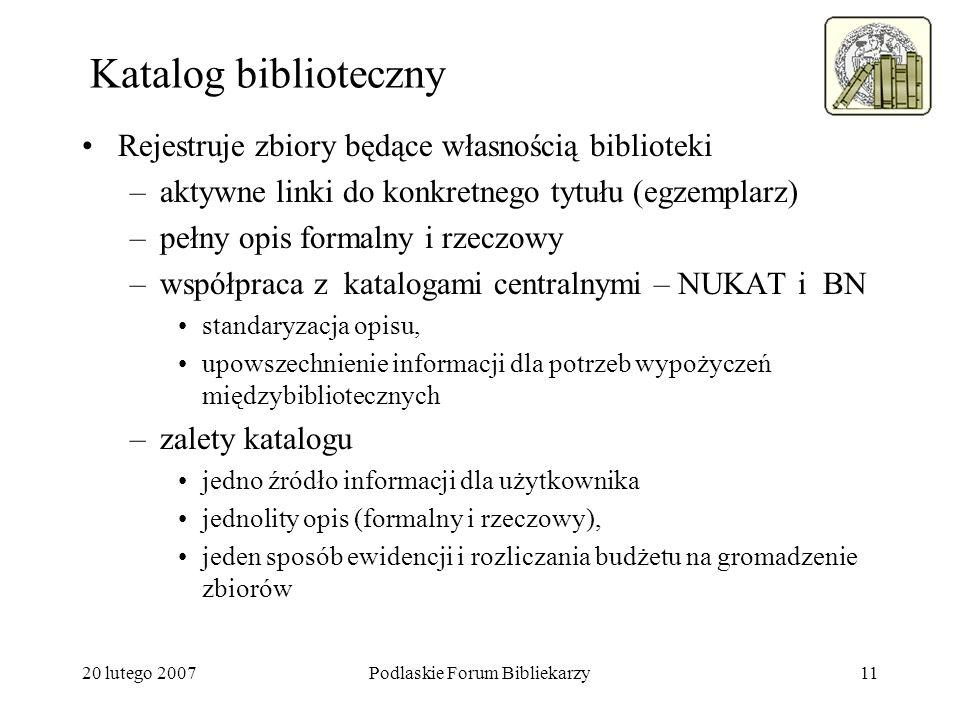 20 lutego 2007Podlaskie Forum Bibliekarzy11 Katalog biblioteczny Rejestruje zbiory będące własnością biblioteki –aktywne linki do konkretnego tytułu (