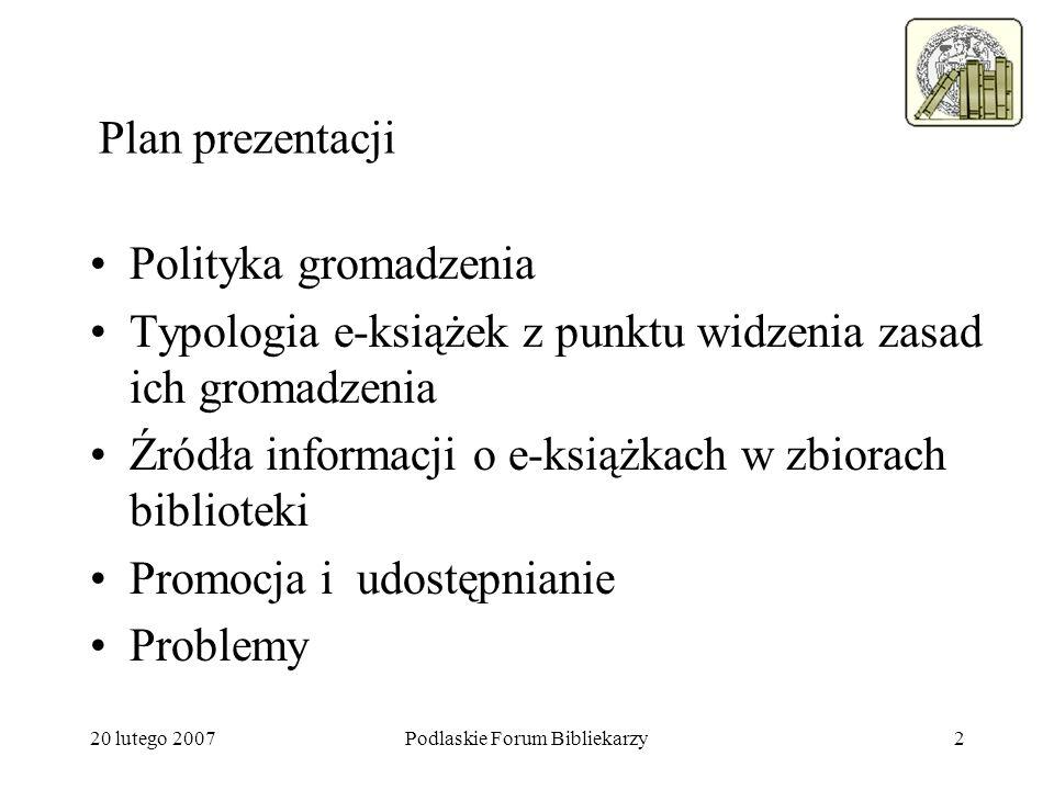 20 lutego 2007Podlaskie Forum Bibliekarzy2 Plan prezentacji Polityka gromadzenia Typologia e-książek z punktu widzenia zasad ich gromadzenia Źródła in
