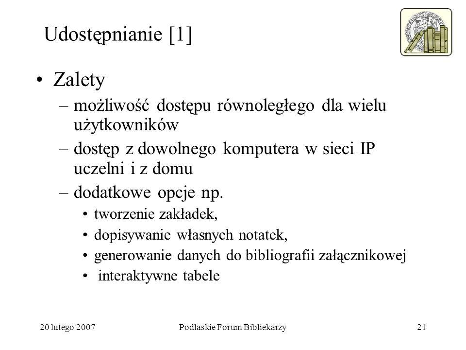 20 lutego 2007Podlaskie Forum Bibliekarzy21 Udostępnianie [1] Zalety –możliwość dostępu równoległego dla wielu użytkowników –dostęp z dowolnego komput