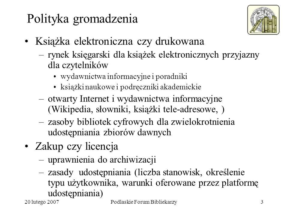 20 lutego 2007Podlaskie Forum Bibliekarzy3 Polityka gromadzenia Książka elektroniczna czy drukowana –rynek księgarski dla książek elektronicznych przy