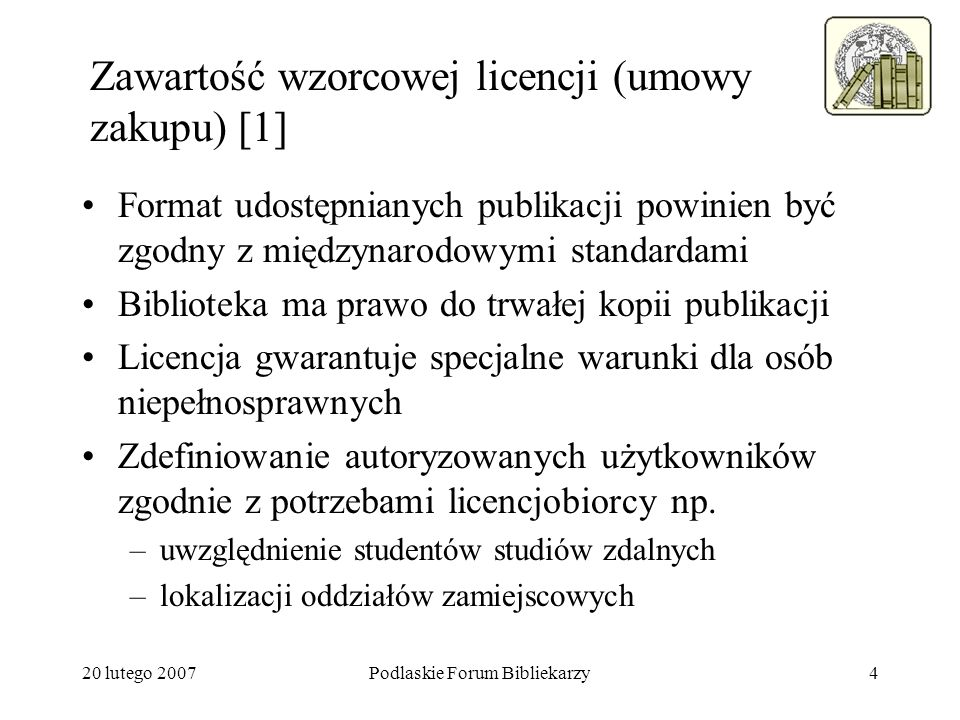 20 lutego 2007Podlaskie Forum Bibliekarzy5 Zawartość wzorcowej licencji (umowy zakupu) [2] Określenie czy dostawca ma plan zapewnienia trwałości dostępu na wypadek upadłości firmy Określenie formy płatności za oprogramowanie użytkowe Prawo do kopiowania (drukowania) fragmentów Więcej o licencjach i warunkach umów –Licensing Digital Information http://www.library.yale.edu/~llicense/liclinks.shtml –Open eBook Forum (International Digital Publishing Forum) http://xml.coverpages.org/RLTC-OeBF-Reqs.pdf