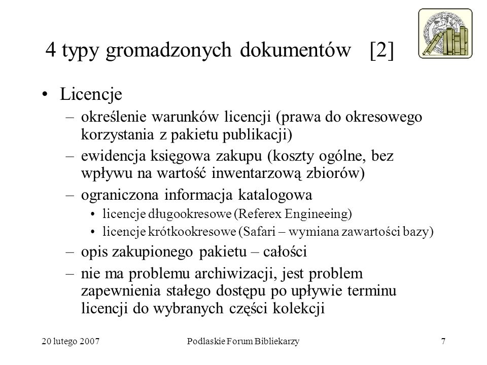20 lutego 2007Podlaskie Forum Bibliekarzy8 4 typy gromadzonych dokumentów [3] Zasoby dostępne w Internecie –ewidencja przydatnych linków (sprawdzanie ich aktywności – forma współczesnego skontrum) –czy ewidencjonować zasoby otwartego Internetu.