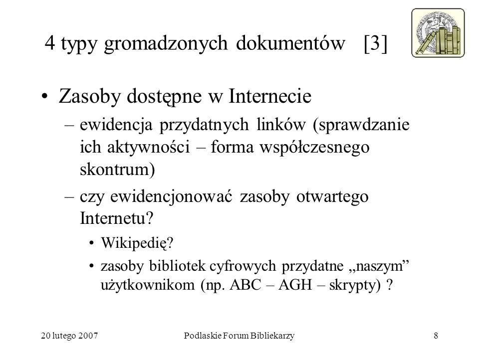 20 lutego 2007Podlaskie Forum Bibliekarzy9 4 typy gromadzonych dokumentów [4] Zasoby własnej (lokalnej) biblioteki cyfrowej –czy Oddział Gromadzenia uczestniczy w tworzenia zasobu biblioteki cyfrowej (w tworzeniu polityki jej gromadzenia).